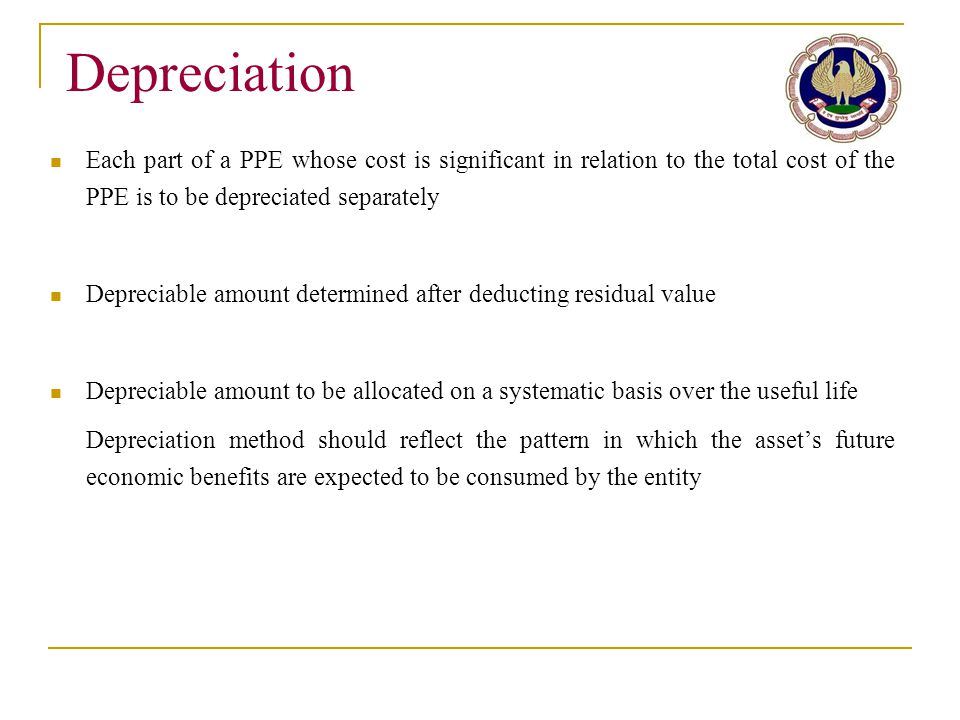 Depreciation Each part of a PPE whose cost is significant in relation to the total cost of the PPE is to be depreciated separately.