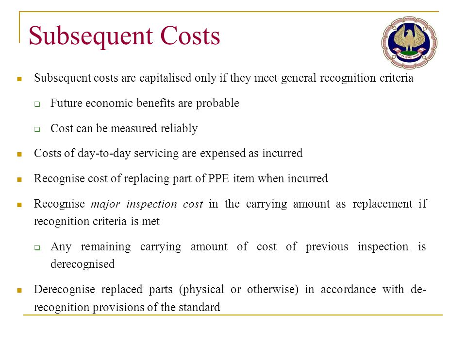 Subsequent Costs Subsequent costs are capitalised only if they meet general recognition criteria. Future economic benefits are probable.