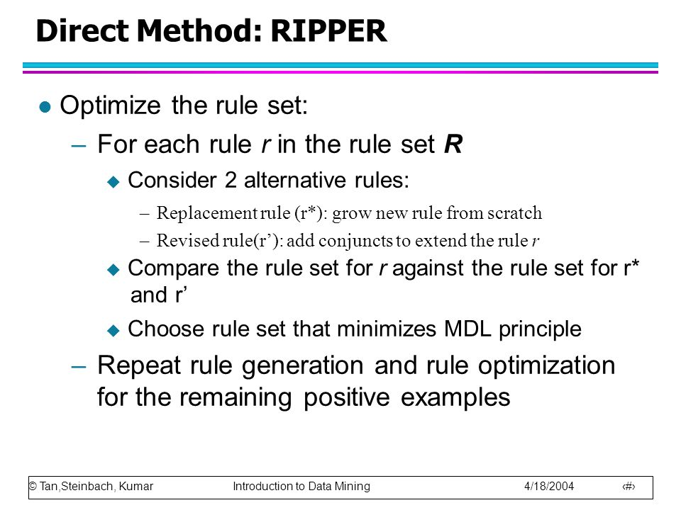 Direct Method: RIPPER Optimize the rule set: