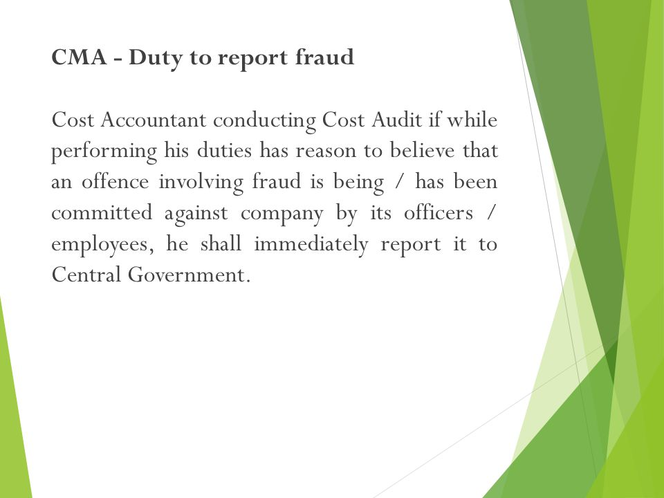 CMA - Duty to report fraud Cost Accountant conducting Cost Audit if while performing his duties has reason to believe that an offence involving fraud is being / has been committed against company by its officers / employees, he shall immediately report it to Central Government.