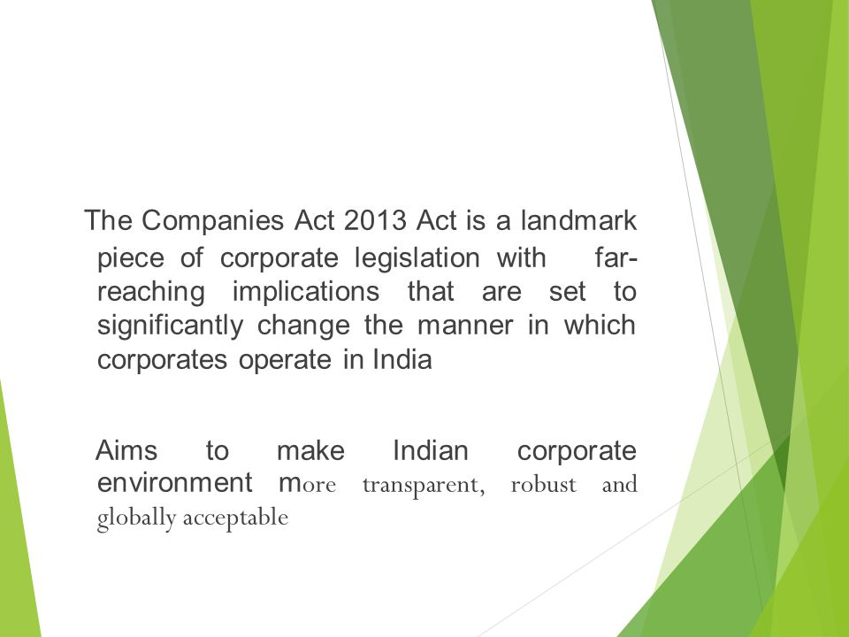 The Companies Act 2013 Act is a landmark piece of corporate legislation with far- reaching implications that are set to significantly change the manner in which corporates operate in India