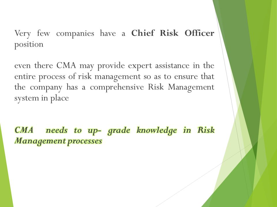 Very few companies have a Chief Risk Officer position even there CMA may provide expert assistance in the entire process of risk management so as to ensure that the company has a comprehensive Risk Management system in place CMA needs to up- grade knowledge in Risk Management processes