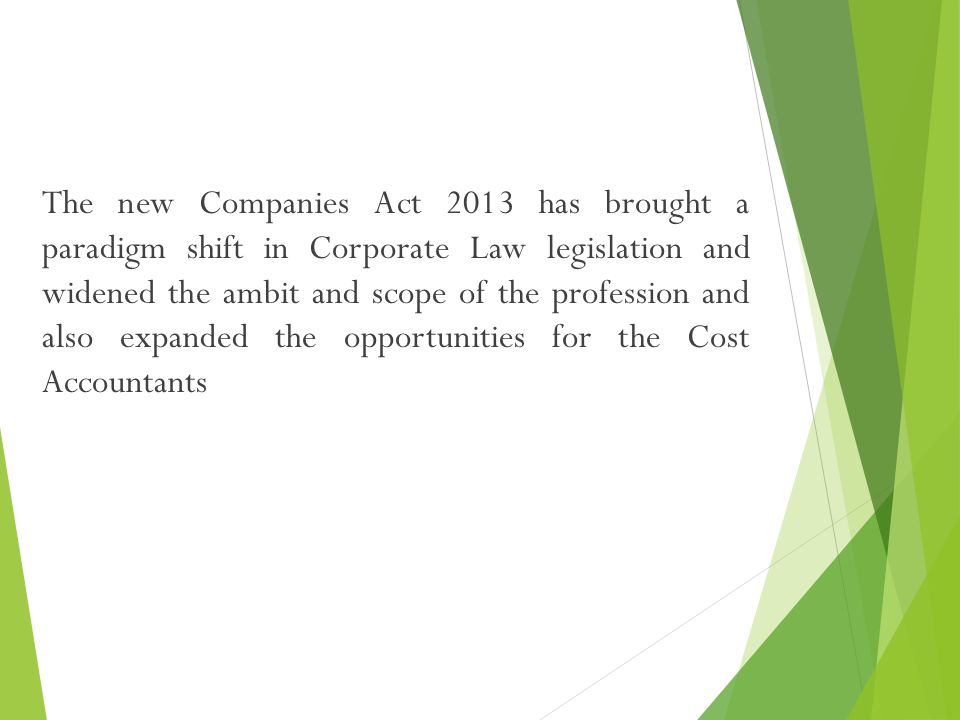 The new Companies Act 2013 has brought a paradigm shift in Corporate Law legislation and widened the ambit and scope of the profession and also expanded the opportunities for the Cost Accountants