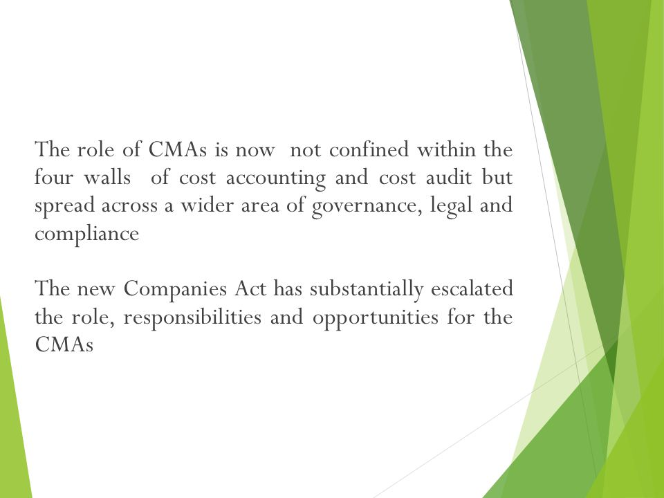 The role of CMAs is now not confined within the four walls of cost accounting and cost audit but spread across a wider area of governance, legal and compliance The new Companies Act has substantially escalated the role, responsibilities and opportunities for the CMAs