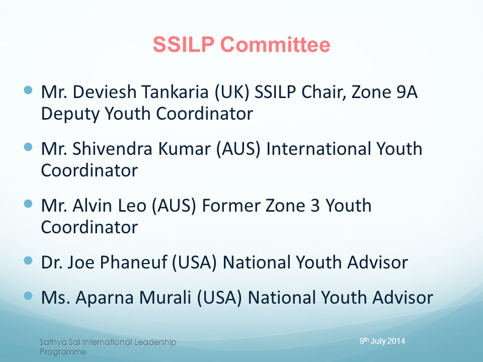 SSILP Committee Mr. Deviesh Tankaria (UK) SSILP Chair, Zone 9A Deputy Youth Coordinator. Mr. Shivendra Kumar (AUS) International Youth Coordinator.