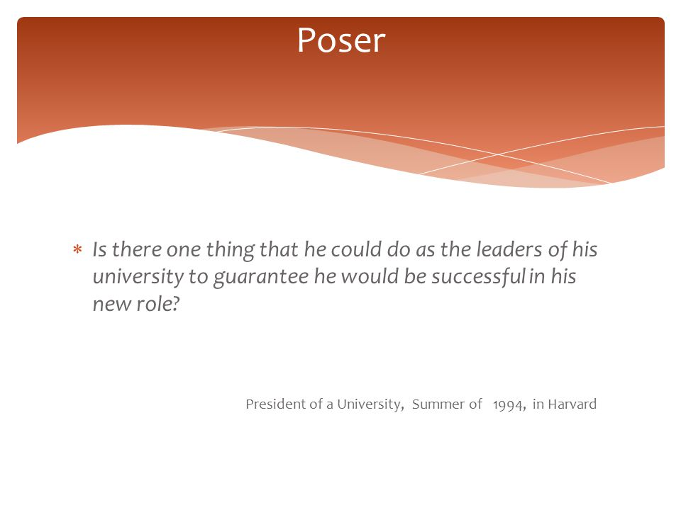Poser Is there one thing that he could do as the leaders of his university to guarantee he would be successful in his new role