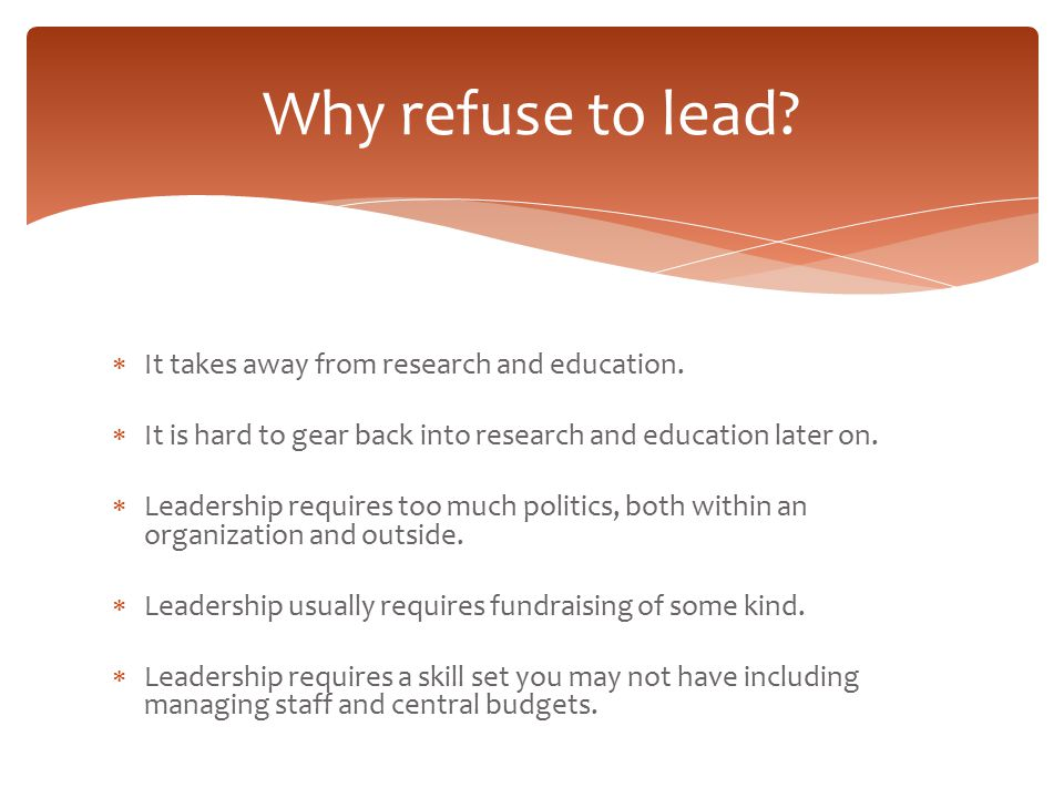 Why refuse to lead It takes away from research and education.