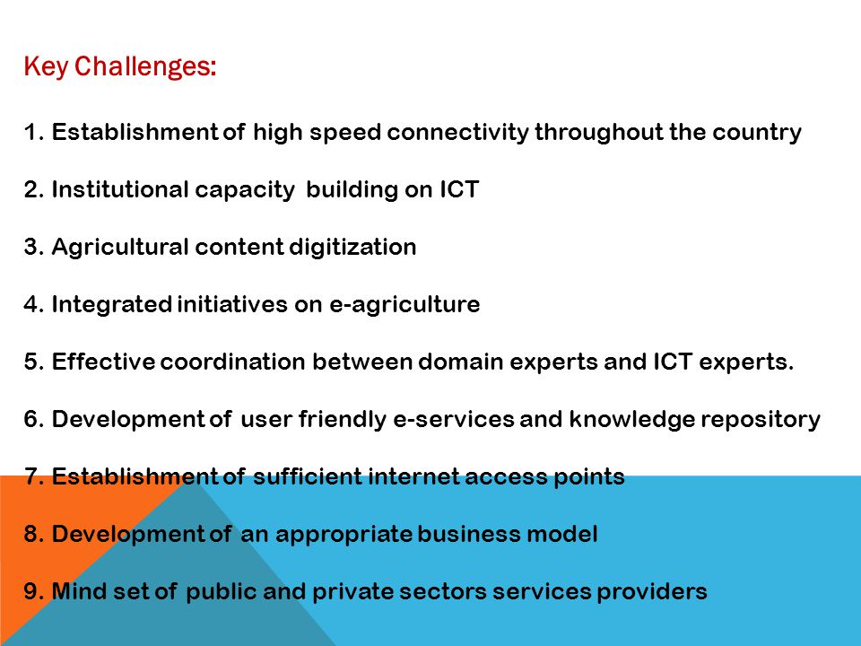 Key Challenges: 1. Establishment of high speed connectivity throughout the country. 2. Institutional capacity building on ICT.