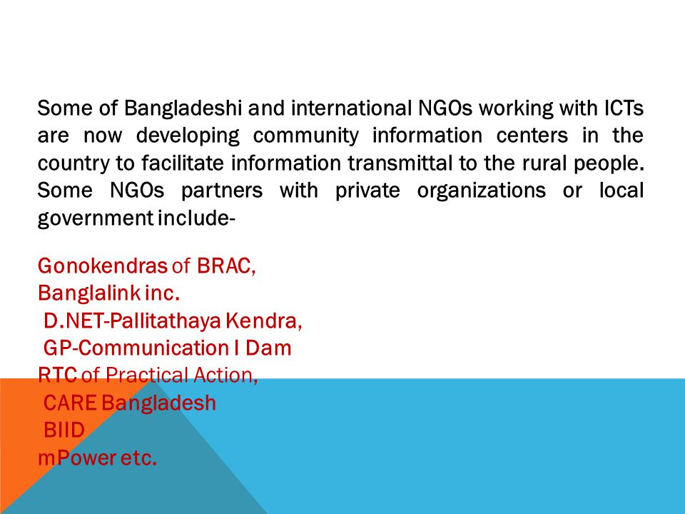 Some of Bangladeshi and international NGOs working with ICTs are now developing community information centers in the country to facilitate information transmittal to the rural people. Some NGOs partners with private organizations or local government include-