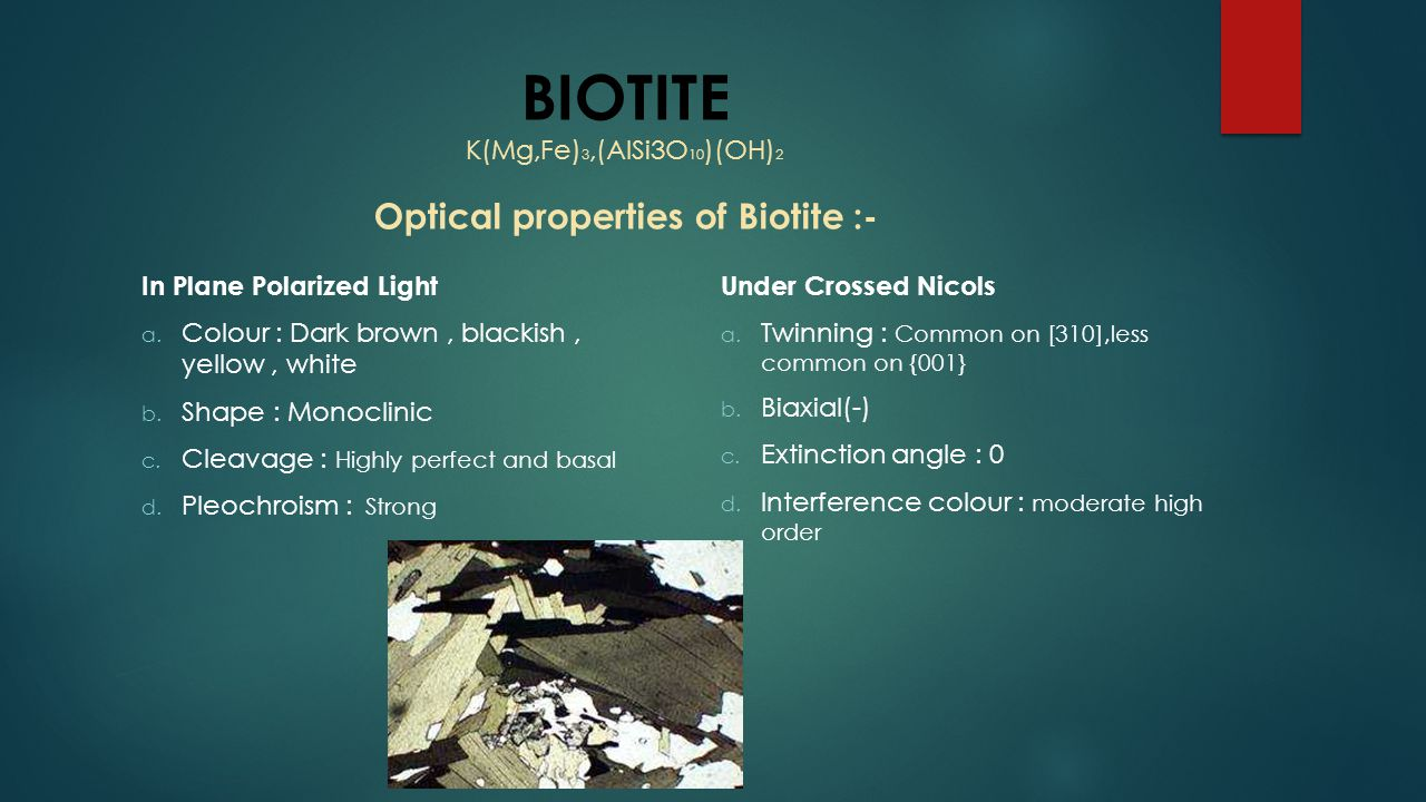 BIOTITE K(Mg,Fe)3,(AlSi3O10)(OH)2 Optical properties of Biotite :-