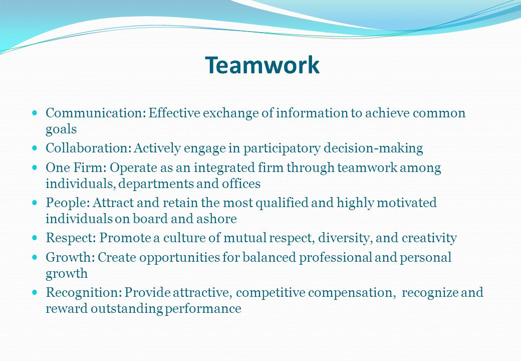 Teamwork Communication: Effective exchange of information to achieve common goals. Collaboration: Actively engage in participatory decision-making.