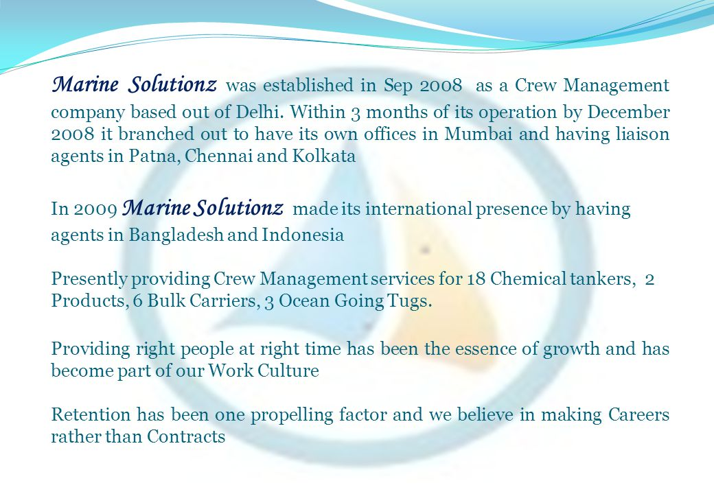 Marine Solutionz was established in Sep 2008 as a Crew Management company based out of Delhi. Within 3 months of its operation by December 2008 it branched out to have its own offices in Mumbai and having liaison agents in Patna, Chennai and Kolkata