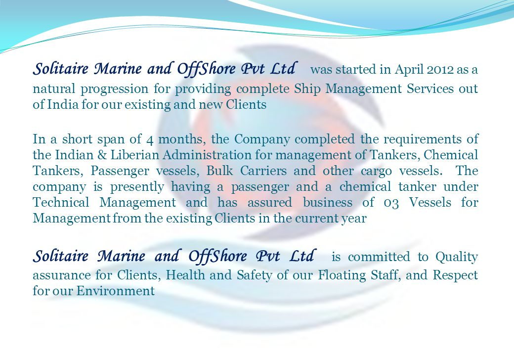 Solitaire Marine and OffShore Pvt Ltd was started in April 2012 as a natural progression for providing complete Ship Management Services out of India for our existing and new Clients
