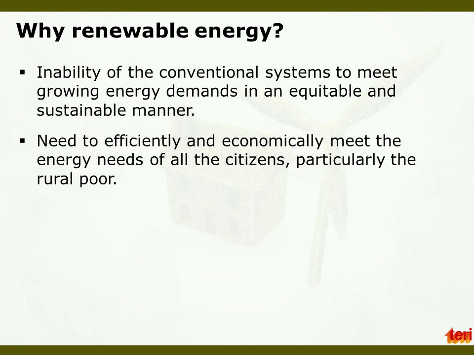 Why renewable energy Inability of the conventional systems to meet growing energy demands in an equitable and sustainable manner.
