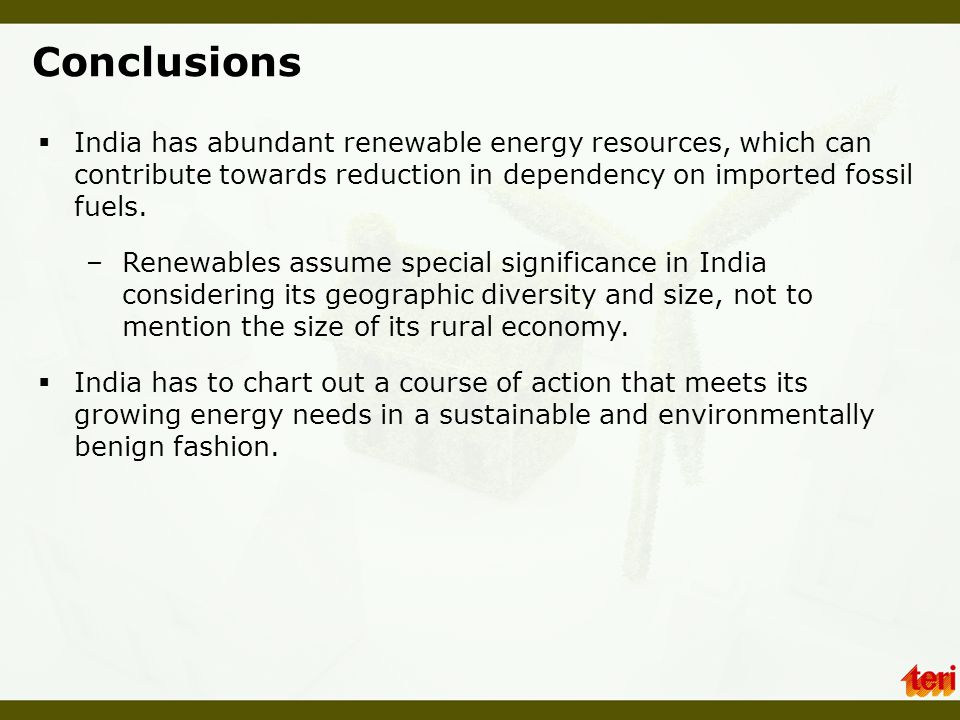 Conclusions India has abundant renewable energy resources, which can contribute towards reduction in dependency on imported fossil fuels.