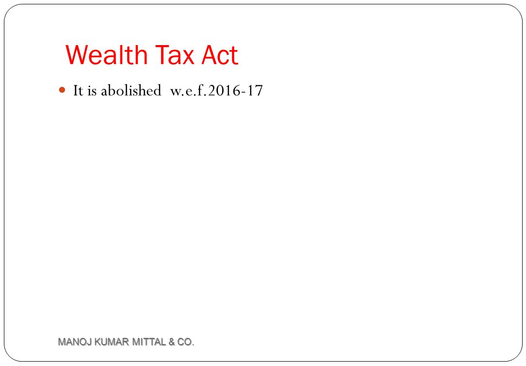 Wealth Tax Act It is abolished w.e.f.2016-17 MANOJ KUMAR MITTAL & CO.