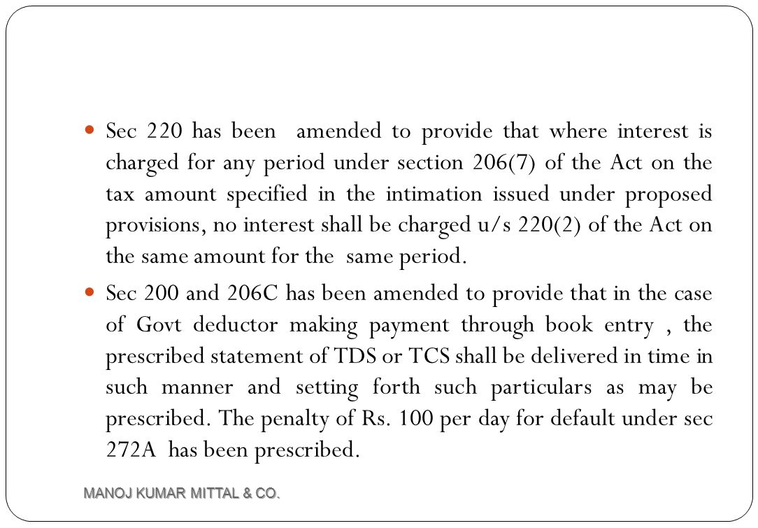 Sec 220 has been amended to provide that where interest is charged for any period under section 206(7) of the Act on the tax amount specified in the intimation issued under proposed provisions, no interest shall be charged u/s 220(2) of the Act on the same amount for the same period.