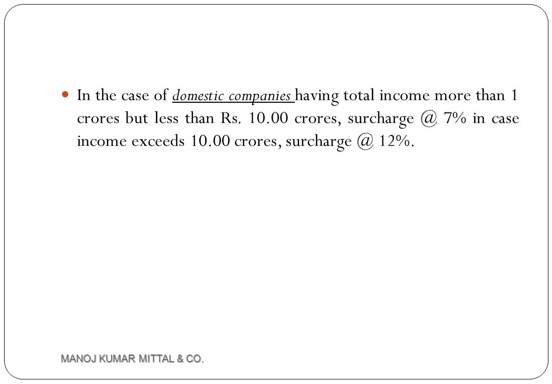 In the case of domestic companies having total income more than 1 crores but less than Rs. 10.00 crores, surcharge @ 7% in case income exceeds 10.00 crores, surcharge @ 12%.