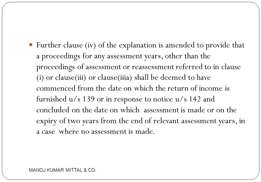 Further clause (iv) of the explanation is amended to provide that a proceedings for any assessment years, other than the proceedings of assessment or reassessment referred to in clause (i) or clause(iii) or clause(iiia) shall be deemed to have commenced from the date on which the return of income is furnished u/s 139 or in response to notice u/s 142 and concluded on the date on which assessment is made or on the expiry of two years from the end of relevant assessment years, in a case where no assessment is made.