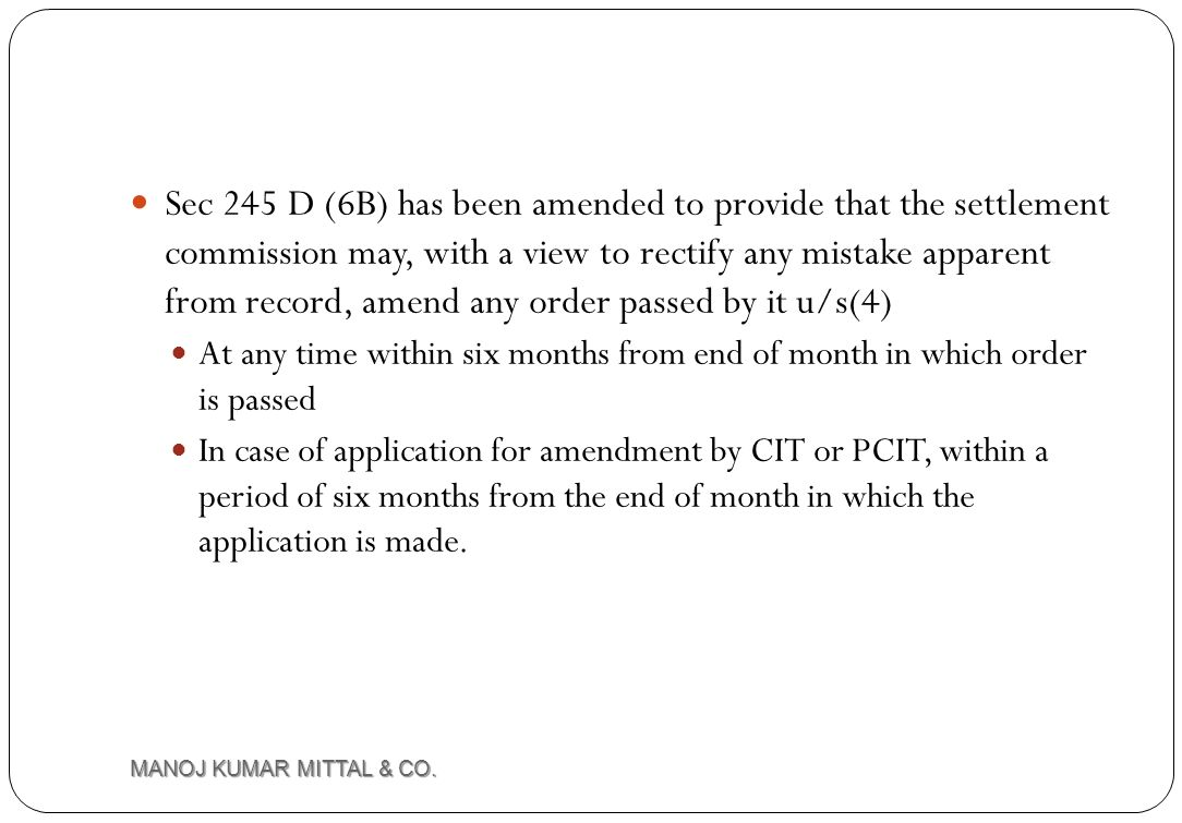 Sec 245 D (6B) has been amended to provide that the settlement commission may, with a view to rectify any mistake apparent from record, amend any order passed by it u/s(4)