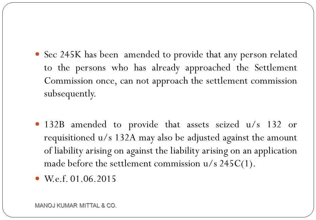 Sec 245K has been amended to provide that any person related to the persons who has already approached the Settlement Commission once, can not approach the settlement commission subsequently.
