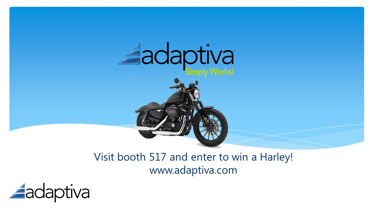 Visit booth 517 and enter to win a Harley! www.adaptiva.com