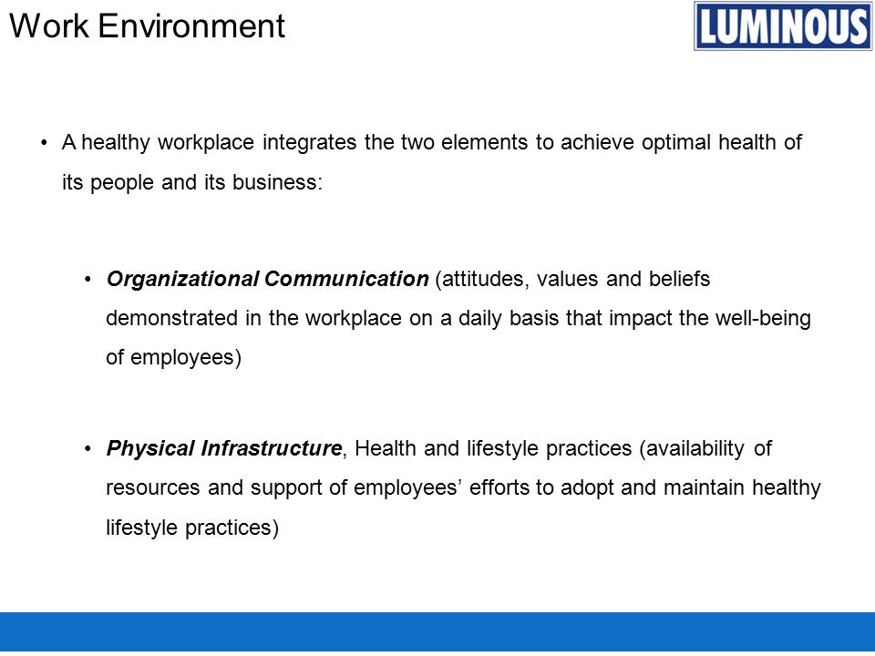 Work Environment A healthy workplace integrates the two elements to achieve optimal health of its people and its business: