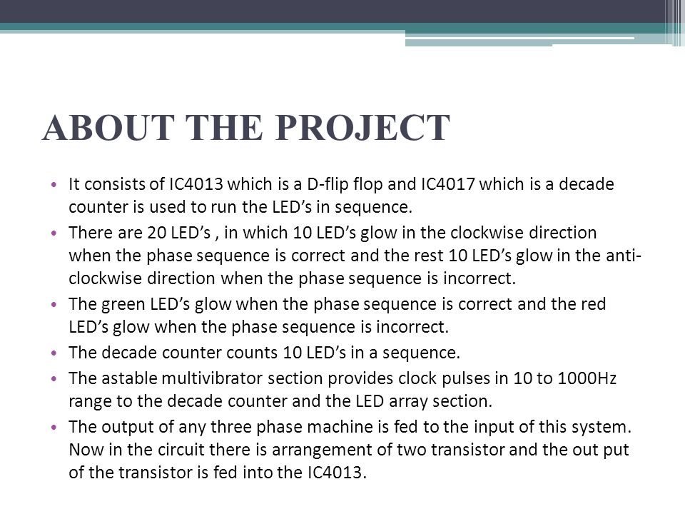 ABOUT THE PROJECT It consists of IC4013 which is a D-flip flop and IC4017 which is a decade counter is used to run the LED's in sequence.