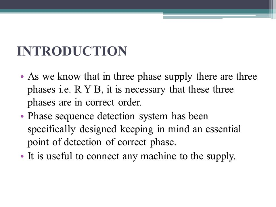 INTRODUCTION As we know that in three phase supply there are three phases i.e. R Y B, it is necessary that these three phases are in correct order.