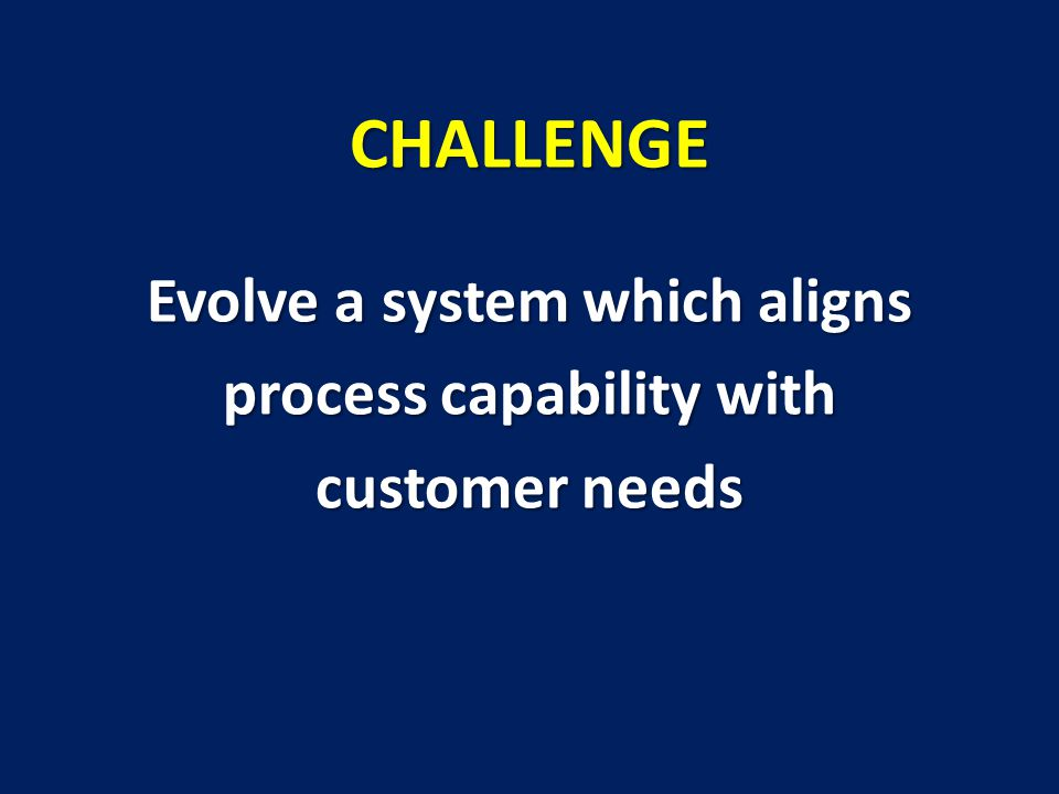 Evolve a system which aligns process capability with customer needs