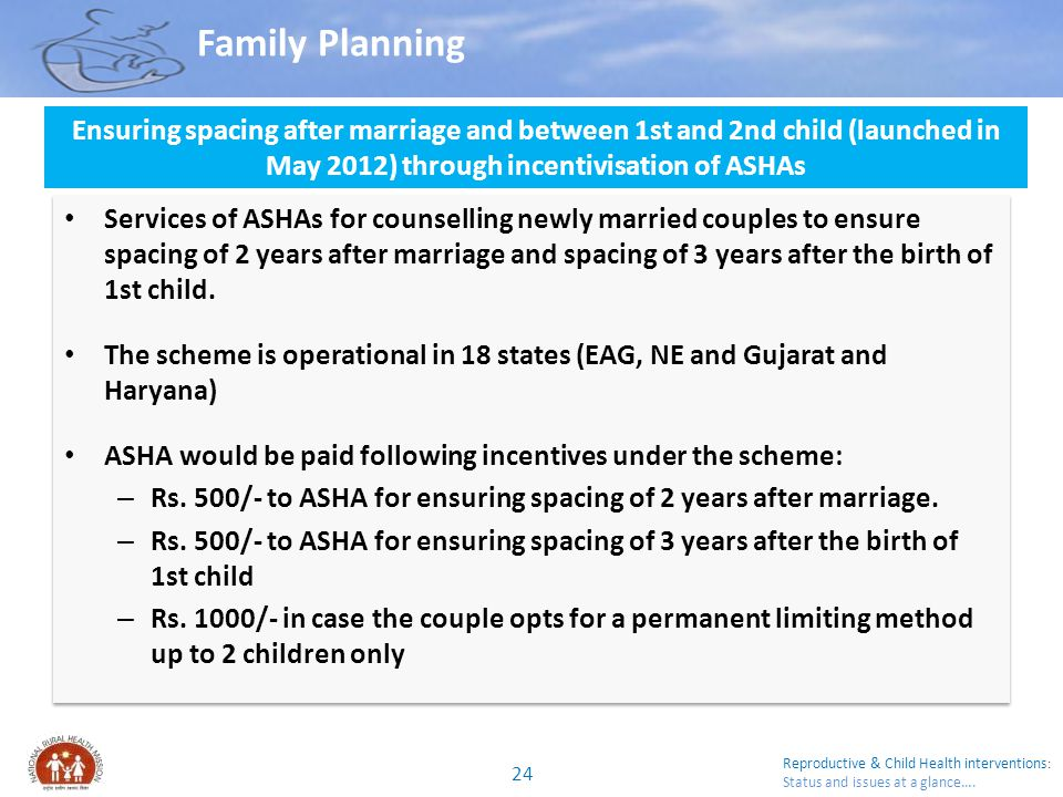 Family Planning Ensuring spacing after marriage and between 1st and 2nd child (launched in May 2012) through incentivisation of ASHAs.
