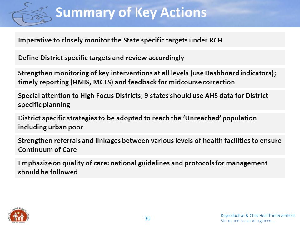 Summary of Key Actions Imperative to closely monitor the State specific targets under RCH. Define District specific targets and review accordingly.