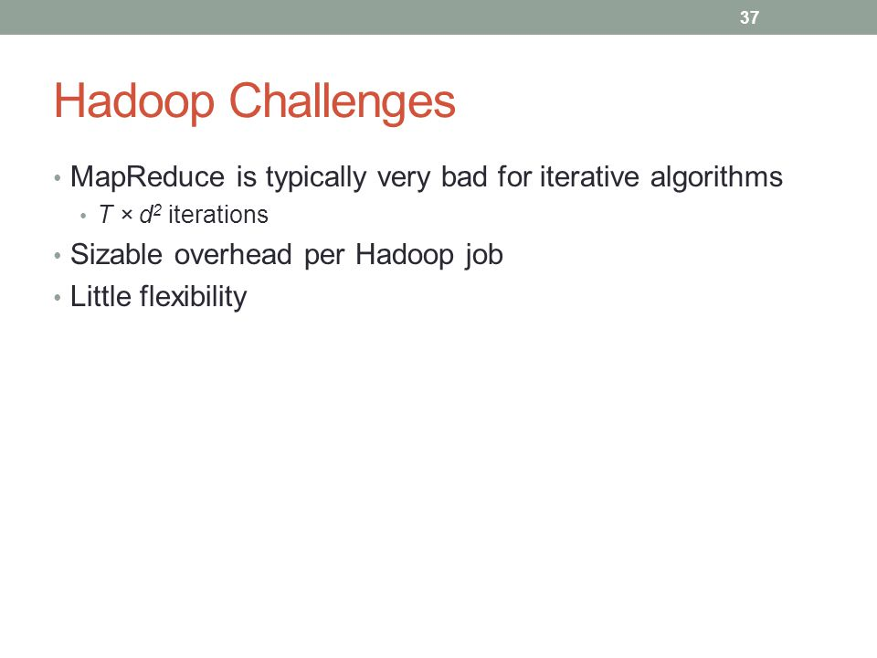 Hadoop Challenges MapReduce is typically very bad for iterative algorithms. T × d2 iterations. Sizable overhead per Hadoop job.
