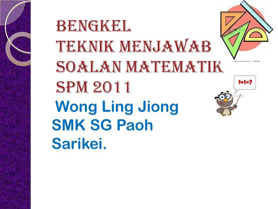 BENGKEL TEKNIK MENJAWAB SOALAN MATEMATIK SPM 2011 Wong Ling Jiong