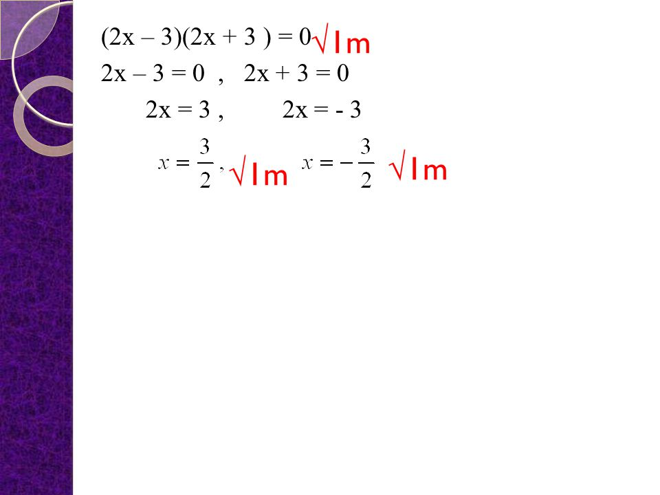 (2x – 3)(2x + 3 ) = 0 2x – 3 = 0 , 2x + 3 = 0 2x = 3 , 2x = - 3