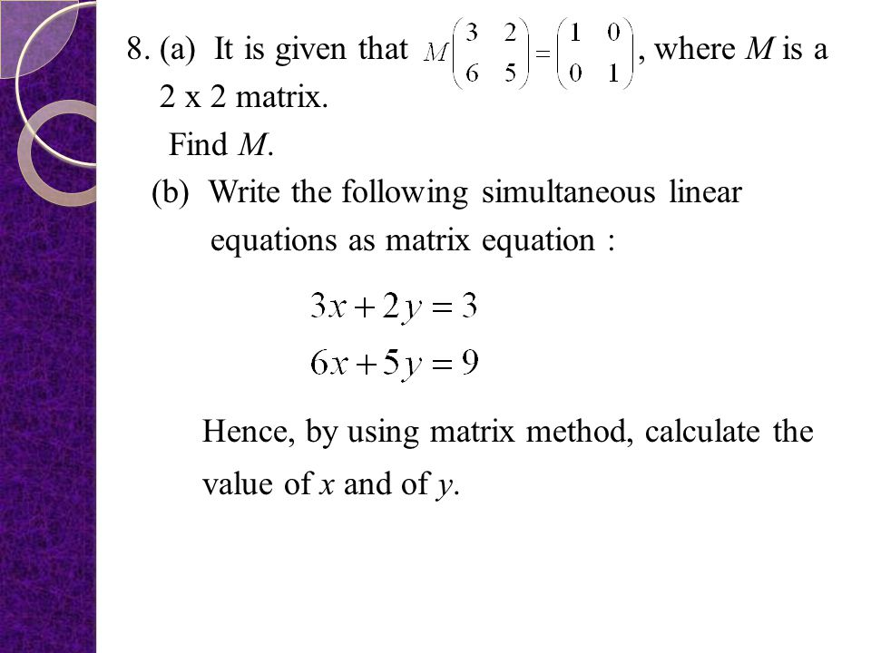 8. (a) It is given that , where M is a 2 x 2 matrix. Find M
