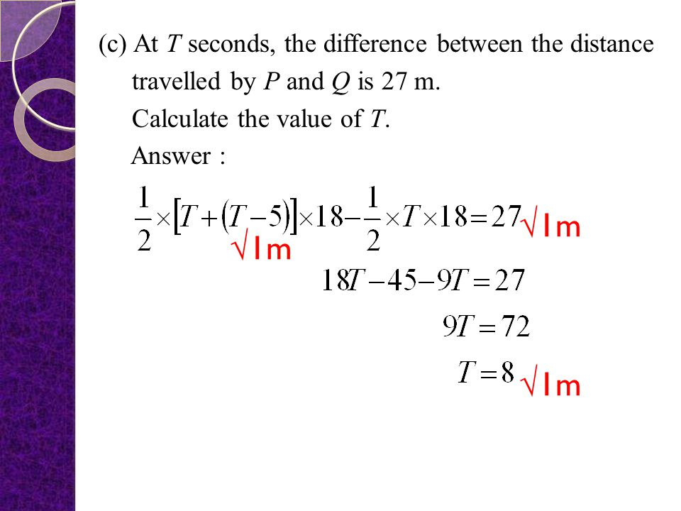 (c) At T seconds, the difference between the distance travelled by P and Q is 27 m. Calculate the value of T. Answer :