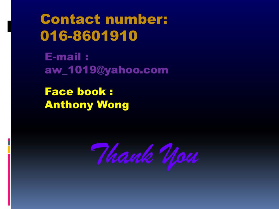 Thank You Contact number: 016-8601910 E-mail : aw_1019@yahoo.com