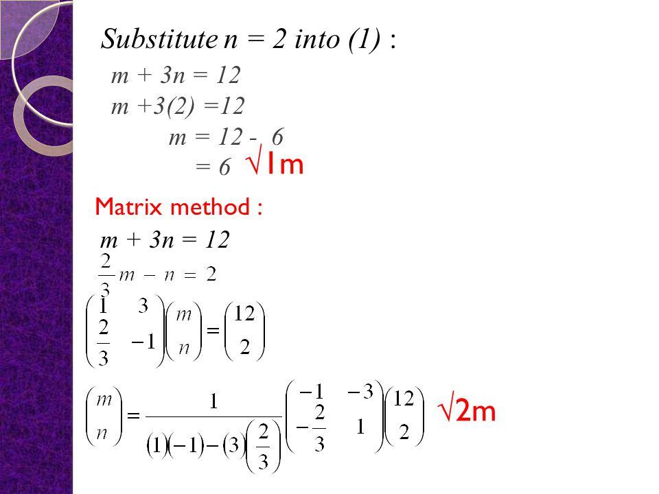 √1m √2m Substitute n = 2 into (1) : m + 3n = 12 m +3(2) =12 m = 12 - 6
