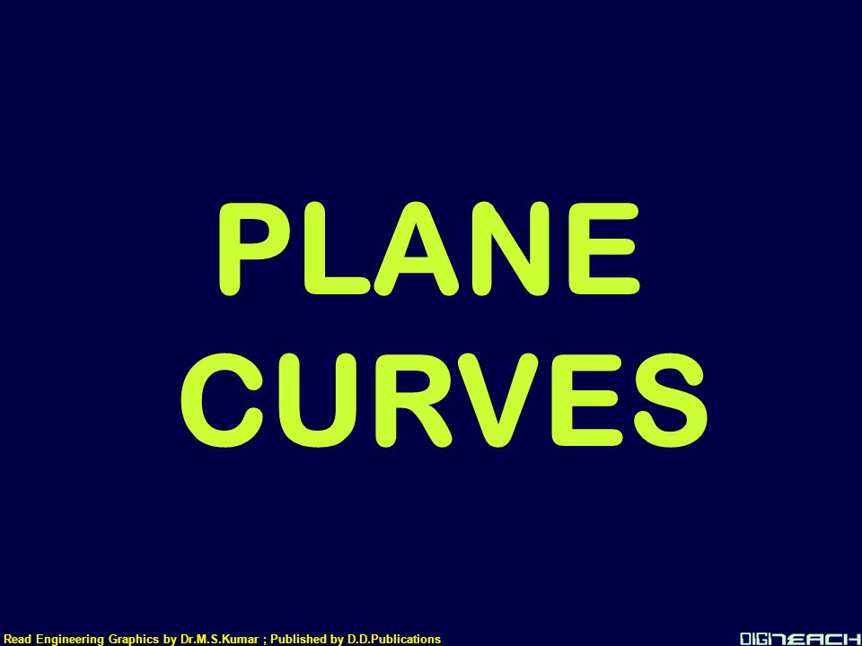 PLANE CURVES Read Engineering Graphics by Dr.M.S.Kumar ; Published by D.D.Publications