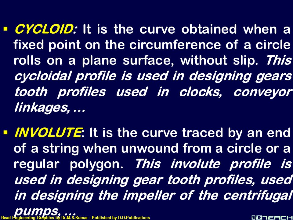 CYCLOID: It is the curve obtained when a fixed point on the circumference of a circle rolls on a plane surface, without slip. This cycloidal profile is used in designing gears tooth profiles used in clocks, conveyor linkages, …