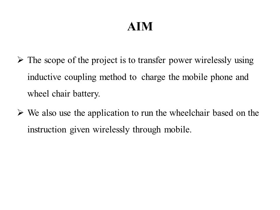 AIM The scope of the project is to transfer power wirelessly using inductive coupling method to charge the mobile phone and wheel chair battery.