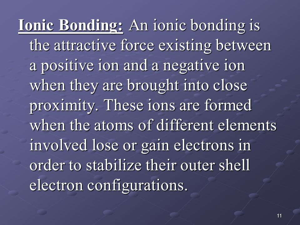 Ionic Bonding: An ionic bonding is the attractive force existing between a positive ion and a negative ion when they are brought into close proximity.