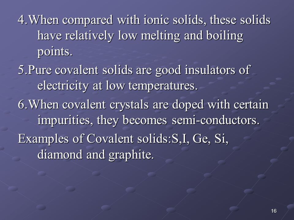 4.When compared with ionic solids, these solids have relatively low melting and boiling points.