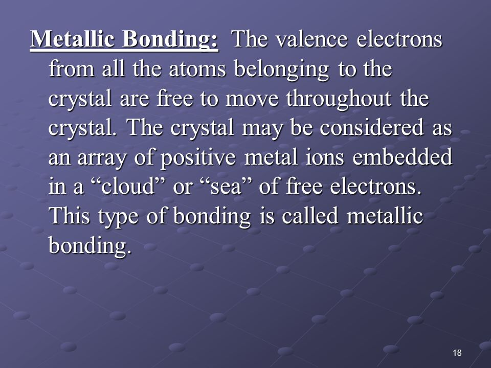 Metallic Bonding: The valence electrons from all the atoms belonging to the crystal are free to move throughout the crystal.