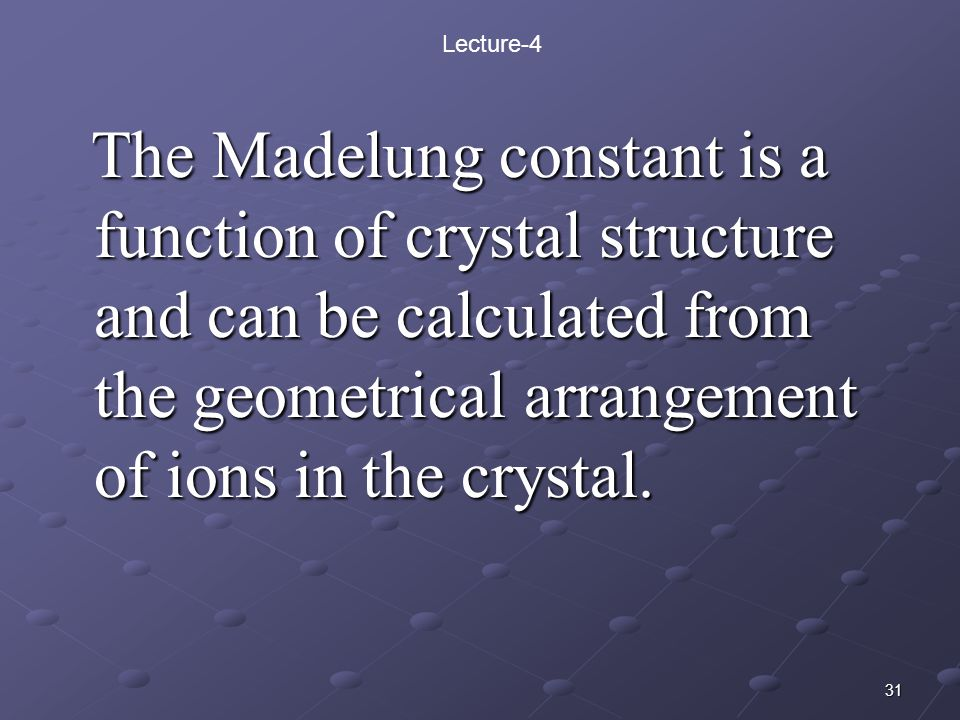 Lecture-4 The Madelung constant is a function of crystal structure and can be calculated from the geometrical arrangement of ions in the crystal.