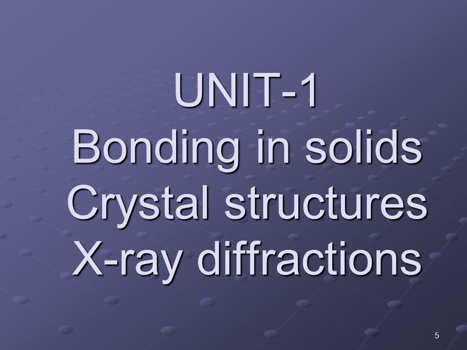 UNIT-1 Bonding in solids Crystal structures X-ray diffractions