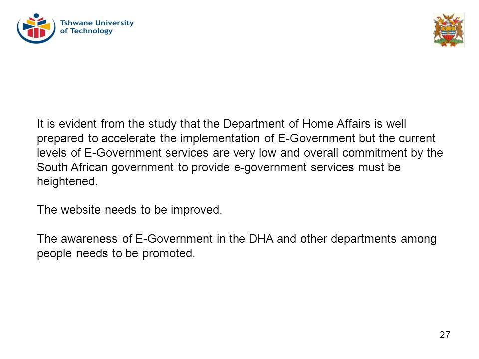 It is evident from the study that the Department of Home Affairs is well prepared to accelerate the implementation of E-Government but the current levels of E-Government services are very low and overall commitment by the South African government to provide e-government services must be heightened.