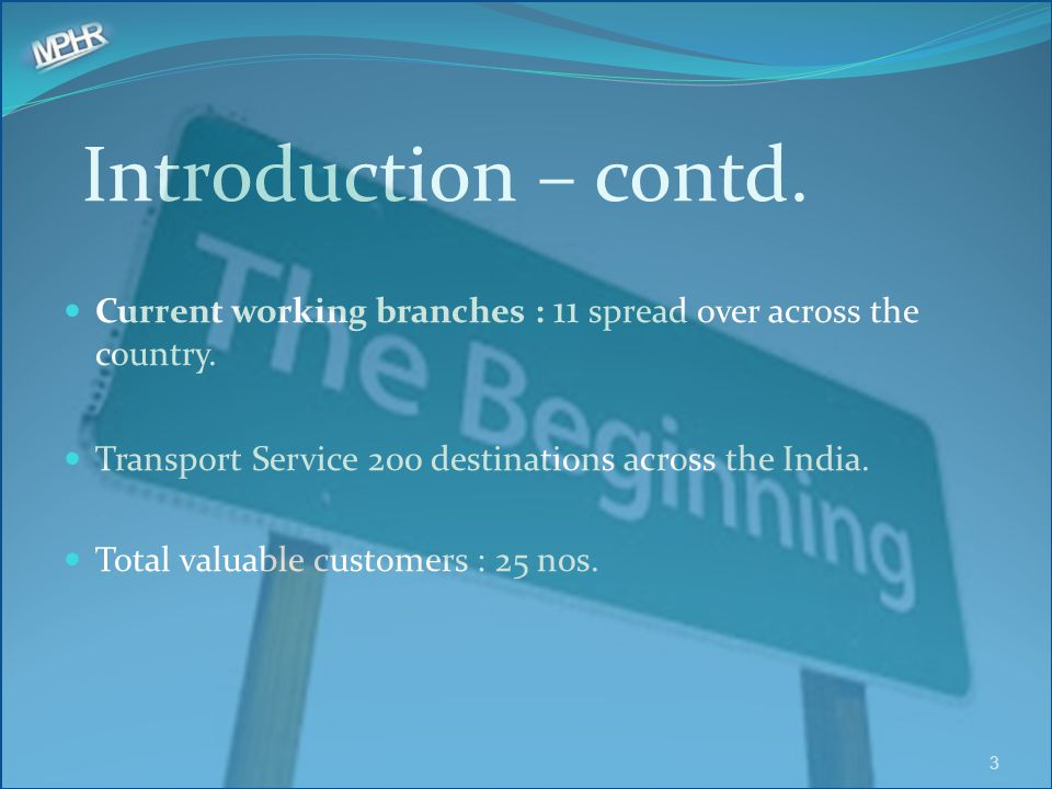 Introduction – contd. Current working branches : 11 spread over across the country. Transport Service 200 destinations across the India.