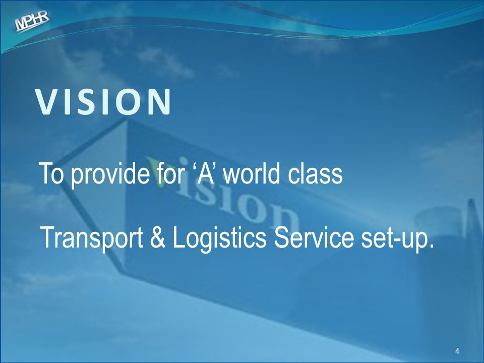 VISION To provide for 'A' world class Transport & Logistics Service set-up.